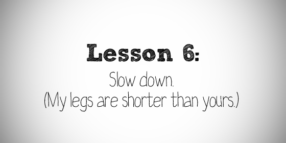 Lesson 6: Slow down. (My legs are shorter than yours.)